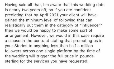 "Story - email Having said all that, I'm aware that this wedding date is nearly two years off, so if you are confident predicting that by April 2021 your client will have gained the minimum level of following that can realistically put them in the category of ""influencer"" then we would be happy to make some sort of arrangement. However, we would in this case require a clause in the contract stating that promoting us in your Stories to anything less than half a million followers across one single"