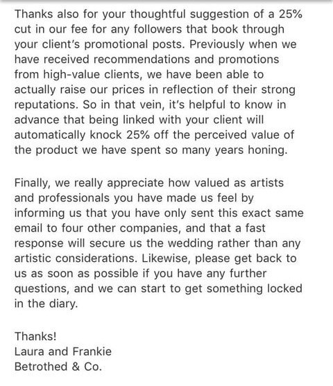 Story - email Thanks also for your thoughtful suggestion of a 25 % cut in our fee for any followers that book through your client's promotional posts. Previously when we have received recommendations and promotions from high-value clients, we have been able to actually raise our prices in reflection of their strong reputations. So in that vein, it's helpful to know in advance that being linked with your client will automatically knock 25 % off the perceived value of the product we have spent so