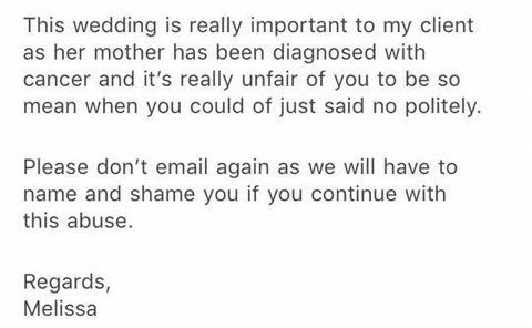 Story - Text - This wedding is really important to my client as her mother has been diagnosed with cancer and it's really unfair of you to be so mean when you could of just said no politely. Please don't email again as we will have to name and shame you if you continue with this abuse. Regards, Melissa