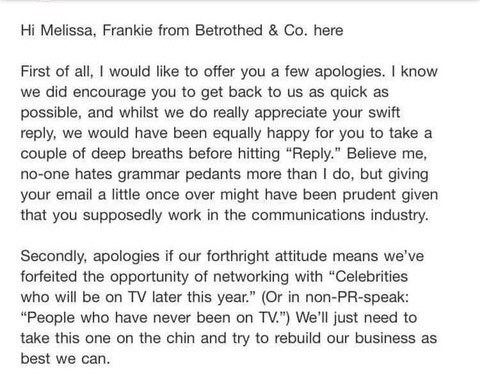 "Story - Text - Hi Melissa, Frankie from Betrothed & Co. here First of all, I would like to offer you a few apologies. I know we did encourage you to get back to us as quick as possible, and whilst we do really appreciate your swift reply, we would have been equally happy for you to take a couple of deep breaths before hitting ""Reply."" Believe me, no-one hates grammar pedants more than I do, but giving your email a little once over might have been prudent given that you supposedly work in the com"