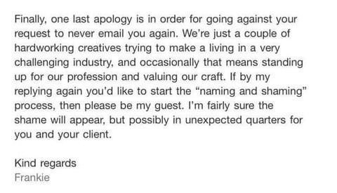 "Story - Text - Finally, one last apology is in order for going against your request to never email you again. We're just a couple of hardworking creatives trying to make a living in a very challenging industry, and occasionally that means standing up for our profession and valuing our craft. If by my replying again you'd like to start the ""naming and shaming"" process, then please be my guest. I'm fairly sure the shame will appear, but possibly in unexpected quarters for you and your client Kind"