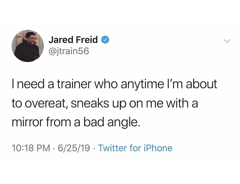 Text - Jared Freid @jtrain56 I need a trainer who anytime l'm about to overeat, sneaks up on me with a mirror from a bad angle. 10:18 PM 6/25/19 Twitter for iPhone