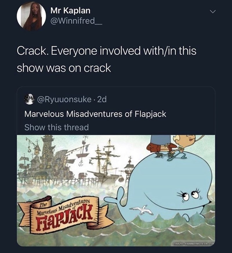 Text - Mr Kaplan @Winnifred Crack. Everyone involved with/in this show was on crack @Ryuuonsuke 2d Marvelous Misadventures of Flapjack Show this thread The FAPJACK CRATV TRANN NSTE TN CO