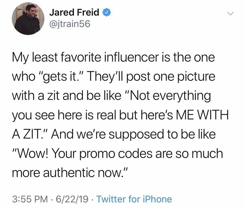 """Text - Jared Freid @jtrain56 My least favorite influencer is the one who """"gets it."""" They'll post one picture with a zit and be like """"Not everything you see here is real but here's ME WITH A ZIT."""" And we're supposed to be like """"Wow! Your promo codes are so much more authentic now."""" 3:55 PM 6/22/19 Twitter for iPhone"""