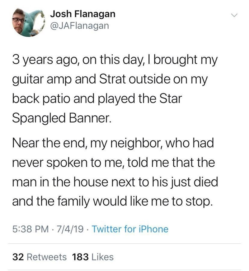 Text - Josh Flanagan @JAFlanagan 3 years ago, on this day, I brought my guitar amp and Strat outside on my back patio and played the Star Spangled Banner. Near the end, my neighbor, who had never spoken to me, told me that the man in the house next to his just died and the family would like me to stop. 5:38 PM 7/4/19 Twitter for iPhone 32 Retweets 183 Likes