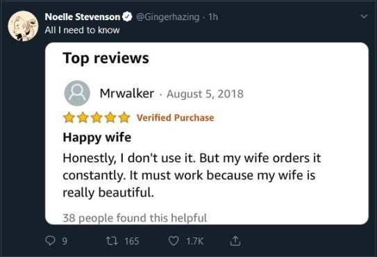 Text - Noelle Stevenson All I need to know @Gingerhazing 1h Top reviews Mrwalker August 5, 2018 Verified Purchase Happy wife Honestly, I don't use it. But my wife orders it constantly. It must work because my wife is really beautiful. 38 people found this helpful t 165 1.7K