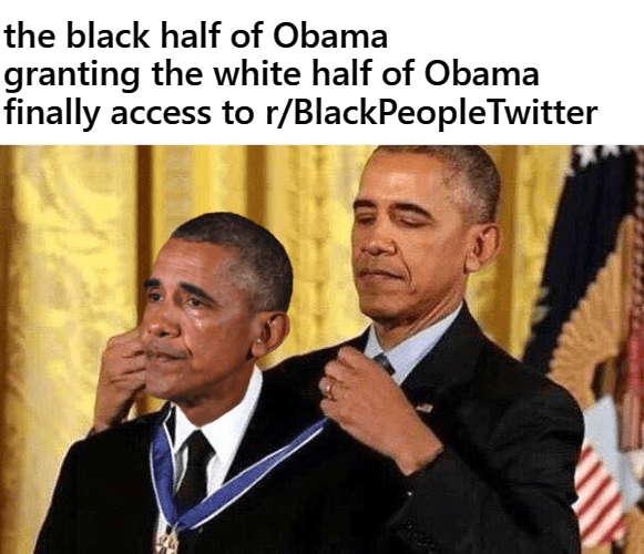 Meme - Event - the black half of Obama granting the white half of Obama finally access to r/BlackPeopleTwitter