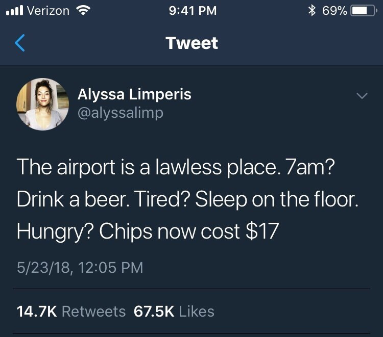 meme - Text - 69% .l Verizon 9:41 PM Tweet Alyssa Limperis @alyssalimp The airport is a lawless place. 7am? Drink a beer. Tired? Sleep on the floor. Hungry? Chips now cost $17 5/23/18, 12:05 PM 14.7K Retweets 67.5K Likes