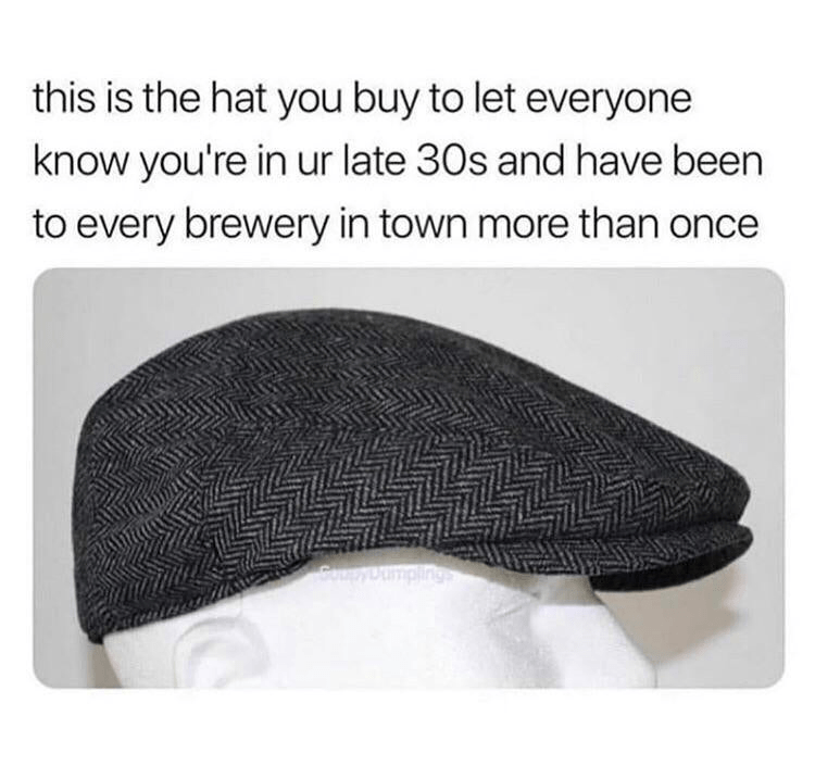 meme - Flat cap - this is the hat you buy to let everyone know you're in ur late 30s and have been to every brewery in town more than once pyoumpling