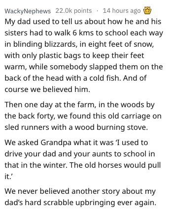 askreddit - Text - WackyNephews 22.0k points 14 hours ago My dad used to tell us about how he and his sisters had to walk 6 kms to school each way in blinding blizzards, in eight feet of snow, with only plastic bags to keep their feet warm, while somebody slapped them on the back of the head with a cold fish. And of course we believed him. Then one day at the farm, in the woods by the back forty, we found this old carriage on sled runners with a wood burning stove. We asked Grandpa what it was I