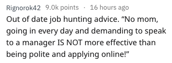 "askreddit - Text - Rignorok42 9.0k points 16 hours ago Out of date job hunting advice. ""No mom, going in every day and demanding to speak to a manager IS NOT more effective than being polite and applying online!"""