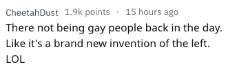 askreddit - Text - CheetahDust 1.9k points 15 hours ago There not being gay people back in the day. Like it's a brand new invention of the left. LOL