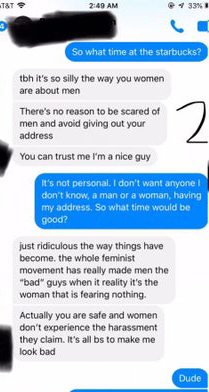 """Text - T&T 33% 2:49 AM So what time at the starbucks? tbh it's so silly the way you women are about men 2 There's no reason to be scared of men and avoid giving out your address You can trust me I'm a nice guy it's not personal. I don't want anyone don't know, a man or a woman, having my address. So what time would be good? just ridiculous the way things have become. the whole feminist movement has really made men the """"bad"""" guys when it reality it's the woman that is fearing nothing. Actually yo"""