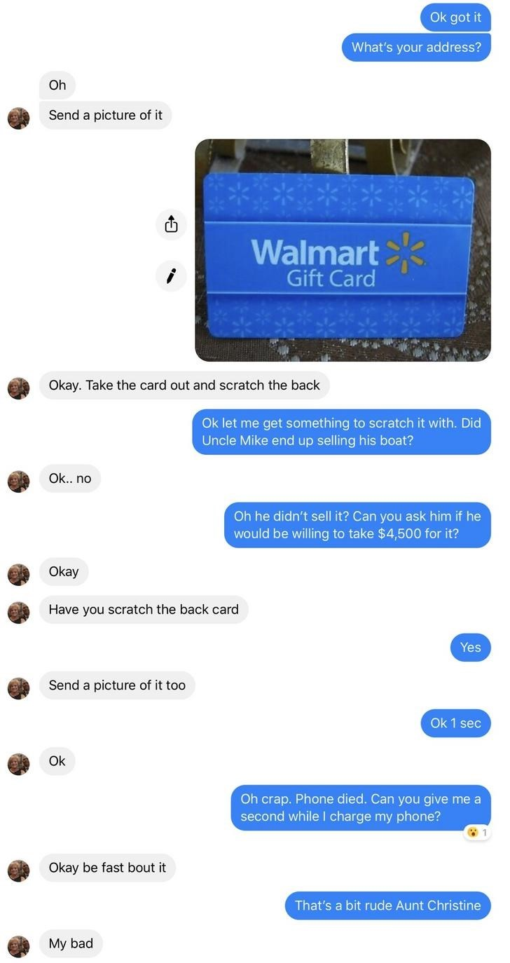Text - Ok got it What's your address? Oh Send a picture of it Walmart Gift Card Okay. Take the card out and scratch the back Ok let me get something to scratch it with. Did Uncle Mike end up selling his boat? Ok.. no Oh he didn't sell it? Can you ask him if he would be willing to take $4,500 for it? Okay Have you scratch the back card Yes Send a picture of it too Ok 1 sec Ok Oh crap. Phone died. Can you give me a second whilel charge my phone? Okay be fast bout it That's a bit rude Aunt Christin