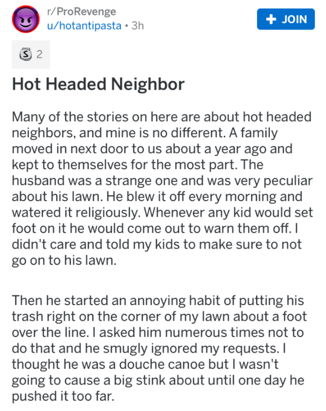 Text - r/ProRevenge u/hotantipasta 3h +JOIN 3 2 Hot Headed Neighbor Many of the stories on here are about hot headed neighbors, and mine is no different. A family moved in next door to us about a year ago and kept to themselves for the most part. The husband was a strange one and was very peculiar about his lawn. He blew it off every morning and watered it religiously. Whenever any kid would set foot on it he would come out to warn them off. I didn't care and told my kids to make sure to not go