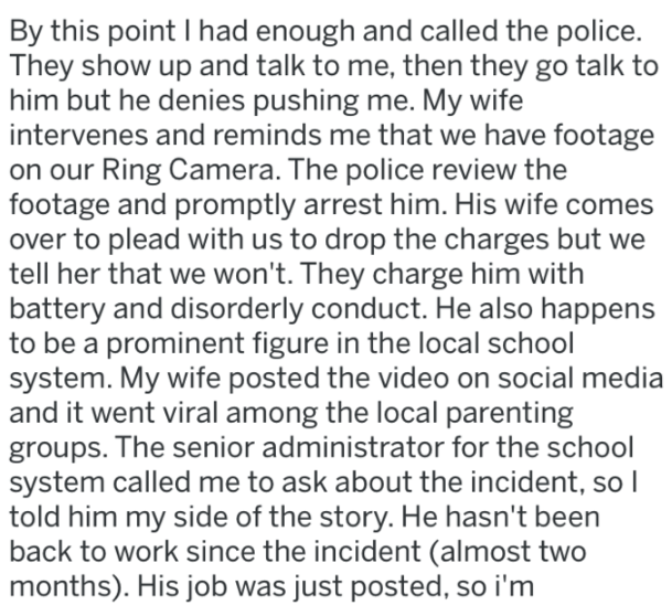 Text - By this point I had enough and called the police. They show up and talk to me, then they go talk him but he denies pushing me. My wife intervenes and reminds me that we have footage on our Ring Camera. The police review the footage and promptly arrest him. His wife come over to plead with us to drop the charges but we tell her that we won't. They charge him with battery and disorderly conduct. He also happens to be a prominent figure in the local school system. My wife posted the video on
