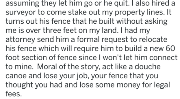 Text - assuming they let him go or he quit. I also hired a surveyor to come stake out my property lines. It turns out his fence that he built without asking me is over three feet on my land. I had my attorney send him a formal request to relocate his fence which will require him to build a new 60 foot section of fence since I won't let him connect to mine. Moral of the story, act like a douche canoe and lose your job, your fence that you thought you had and lose some money for legal fees.
