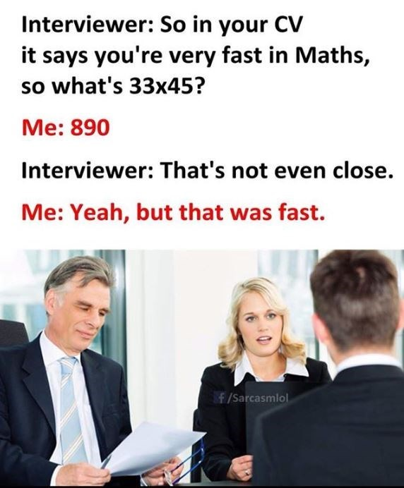 Meme - Text - Interviewer: So in your CV it says you're very fast in Maths, so what's 33x45? Me:890 Interviewer: That's not even close. Me: Yeah, but that was fast. f/Sarcasmlol