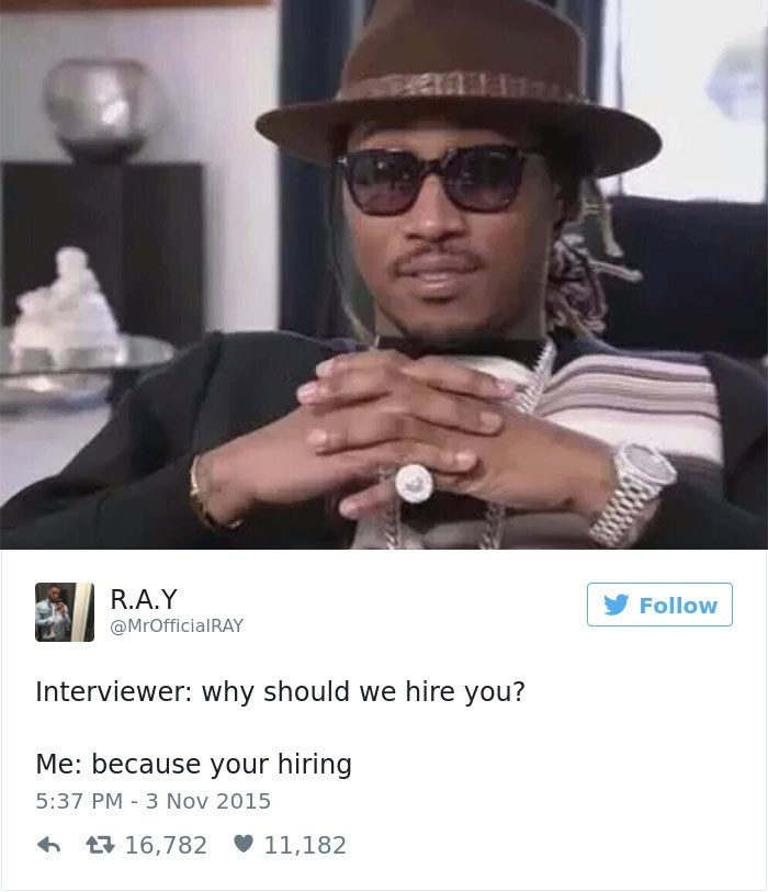 Meme - Eyewear - PEVEES R.A.Y Follow @MrOfficialRAY Interviewer: why should we hire you? Me: because your hiring 5:37 PM 3 Nov 2015 t16,782 11,182