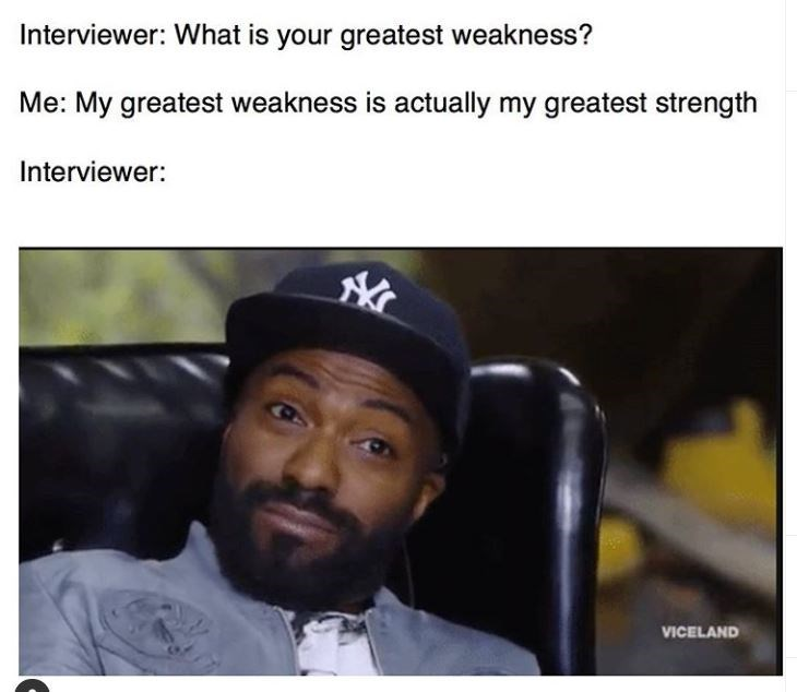 Tumblr - Interviewer: What is your greatest weakness? Me: My greatest weakness is actually my greatest strength Interviewer: