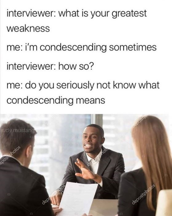 Meme - Job - interviewer: what is your greatest weakness me: i'm condescending sometimes interviewer: how so? me: do you seriously not know what condescending means rudy mustang 2posi photos ceaohot depo depositphotos aposit