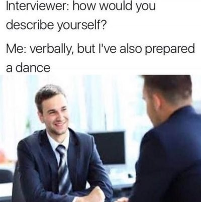 Meme - Job - Interviewer: how would you describe yourself? Me: verbally, but I've also prepared a dance