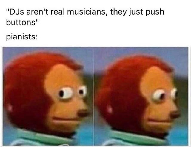 "meme - Face - ""DJs aren't real musicians, they just push buttons"" pianists:"
