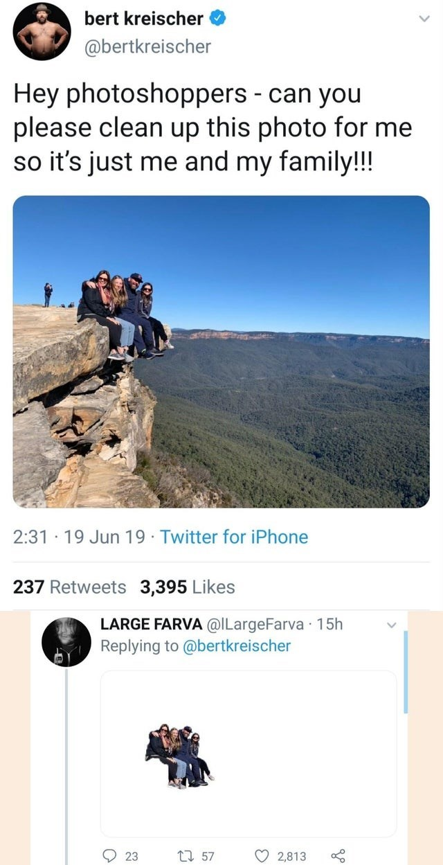 meme - Adventure - bert kreischer @bertkreischer Hey photoshoppers can you please clean up this photo for me so it's just me and my family!!! 2:31 19 Jun 19 Twitter for iPhone 237 Retweets 3,395 Likes LARGE FARVA @ILargeFarva 15h Replying to @bertkreischer 23 157 2,813
