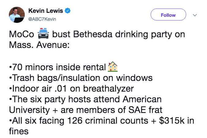 frat party - Text - Kevin Lewis Follow @ABC7Kevin MoCobust Bethesda drinking party on Mass. Avenue: 70 minors inside rental Trash bags/insulation on windows Indoor air .01 on breathalyzer The six party hosts attend American University are members of SAE frat All six facing 126 criminal counts + $315k in fines