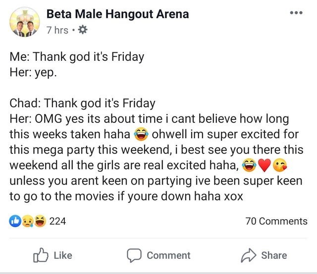 neckbeard meme - Text - Beta Male Hangout Arena 7 hrs Me: Thank god it's Friday Her: yep Chad: Thank god it's Friday Her: OMG yes its about time i cant believe how long this weeks taken haha ohwell im super excited for this mega party this weekend, i best see you there this weekend all the girls are real excited haha, unless you arent keen on partying ive been super keen to go to the movies if youre down haha xox 224 70 Comments Like Share Comment