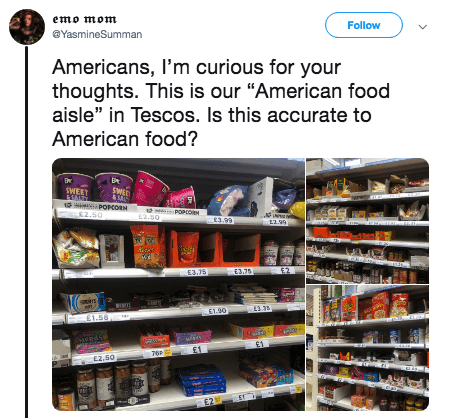 """american food - Product - emo mom Follow @YasmineSumman Americans, I'm curious for your thoughts. This is our """"American food aisle"""" in Tescos. Is this accurate to American food? SWED WEET ASALTY POCORN 82.50 Tre POPcO E2.50 3.99 2.99 E3.75 E3.75 E1-90 E3.3 £1.58 NERdse £1 76P- £2.50 E21"""