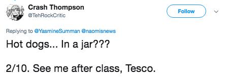american food - Text - Crash Thompson Follow @TehRockCritic Replying to@YasmineSumman naomisnews Hot dogs... In a jar??? 2/10. See me after class, Tesco.