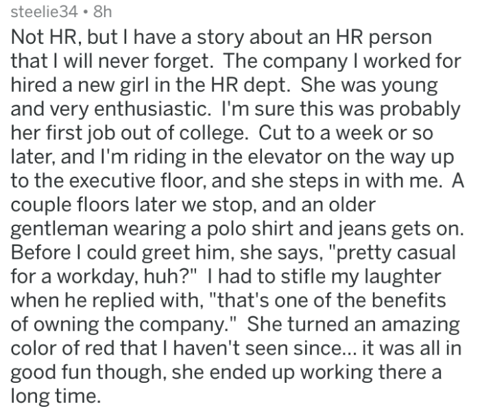 HR complaint - Text - steelie34 8h Not HR, but I have a story about an HR person that I will never forget. The company I worked for hired a new girl in the HR dept. She was young and very enthusiastic. I'm sure this was probably her first job out of college. Cut to a week later, and I'm riding in the elevator on the way up to the executive floor, and she steps in with me. A couple floors later we stop, and an older gentleman wearing a polo shirt and jeans gets on. Before I could greet him, she s