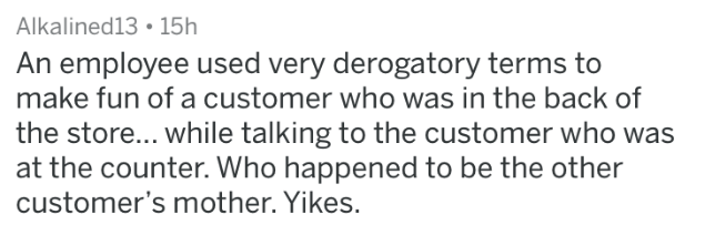 HR complaint - Text - Alkalined13 15h An employee used very derogatory terms to make fun of a customer who was in the back of the store... while talking to the customer who was at the counter. Who happened to be the other customer's mother. Yikes.