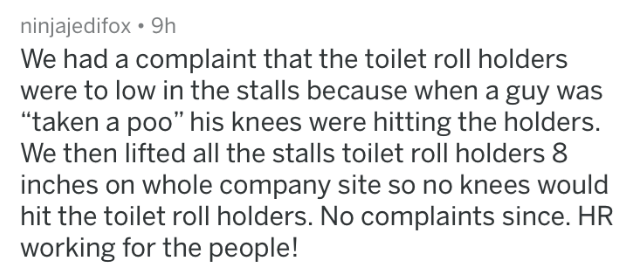 "HR complaint - Text - ninjajedifox 9h We had a complaint that the toilet roll holders were to low in the stalls because when a guy was ""taken a poo"" his knees were hitting the holders. We then lifted all the stalls toilet roll holders 8 inches on whole company site so no knees would hit the toilet roll holders. No complaints since. HR working for the people!"