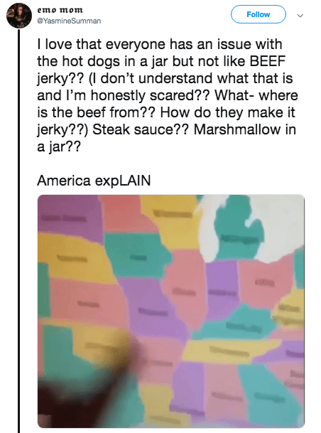 american food - Text - emo mom Follow @YasmineSumman I love that everyone has an issue with the hot dogs in a jar but not like BEEF jerky?? (I don't understand what that is and I'm honestly scared?? What- where is the beef from?? How do they make it jerky??) Steak sauce?? Marshmallow in a jar?? America expLAIN