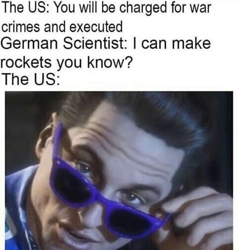 Meme - Face - The US: You will be charged for war crimes and executed German Scientist: I can make rockets you know? The US: