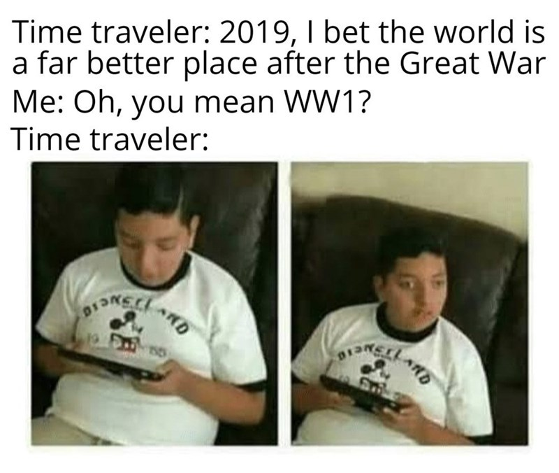 Meme - Time traveler: 2019, I bet the world is a far better place after the Great War Me: Oh, you mean WW1? Time traveler: