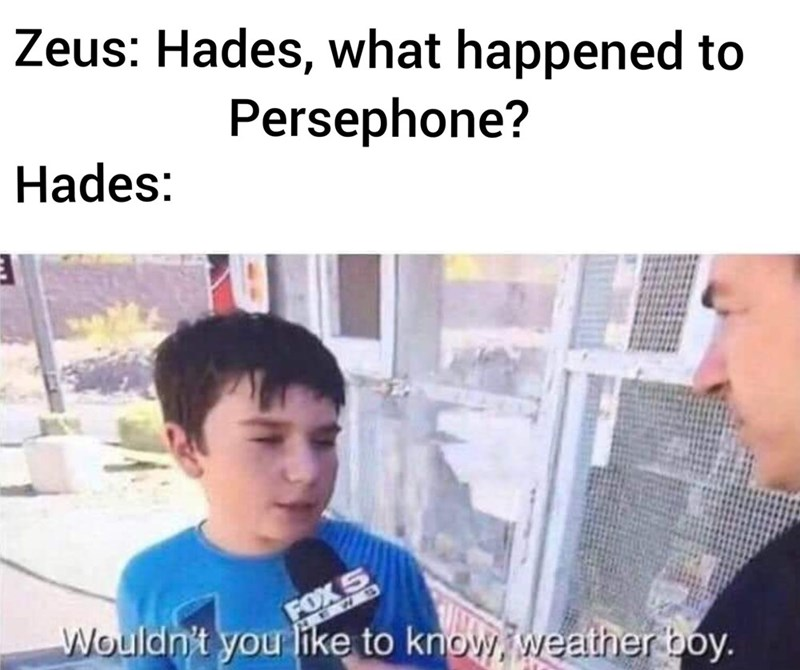 Meme - Text - Zeus: Hades, what happened to Persephone? Hades: FOX 5 Wouldn't you ike to know weather boy. EW S