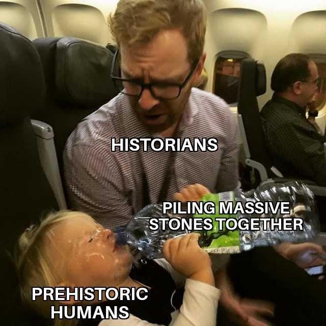 Meme - Photo caption - HISTORIANS PILING MASSIVE STONESTOGETHER PREHISTORIC HUMANS