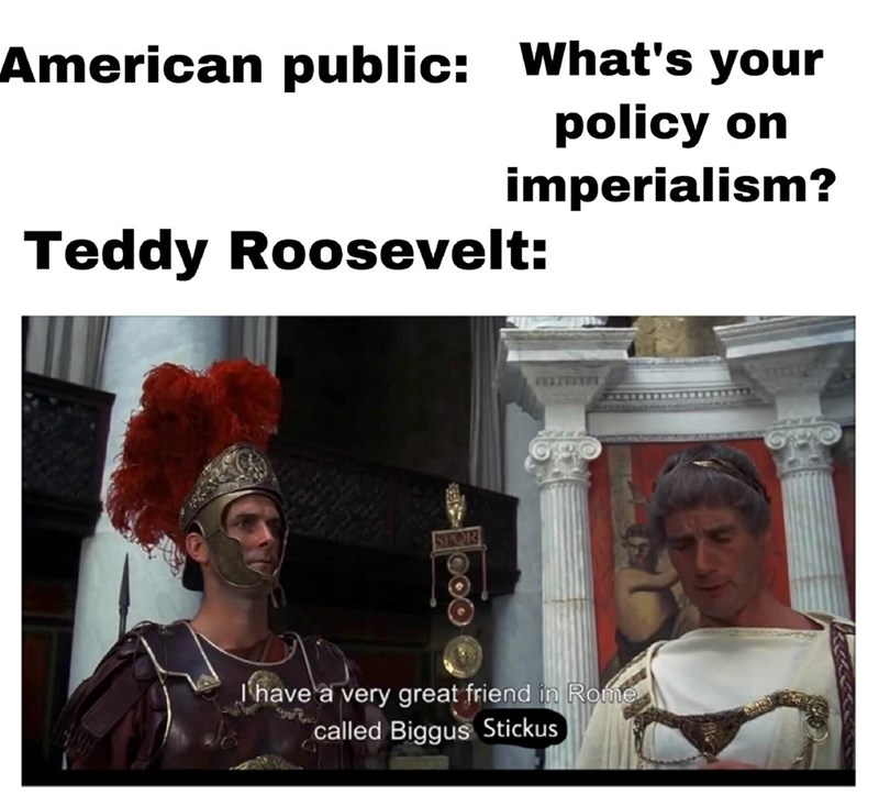 Meme - Photo caption - American public: What's your policy on imperialism? Teddy Roosevelt: ELTTETET SPOR Jhave a very great friend in Rome called Biggus Stickus OOO