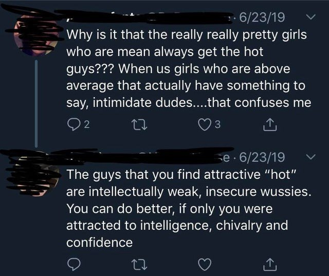 "neckbeard meme - Text - 6/23/19 Why is it that the really really pretty girls who are mean always get the hot guys??? When us girls who are above average that actually have something to say, intimidate dudes....that confuses me 2 e 6/23/19 The guys that you find attractive ""hot"" are intellectually weak, insecure wussies. You can do better, if only you were attracted to intelligence, chivalry and confidence"