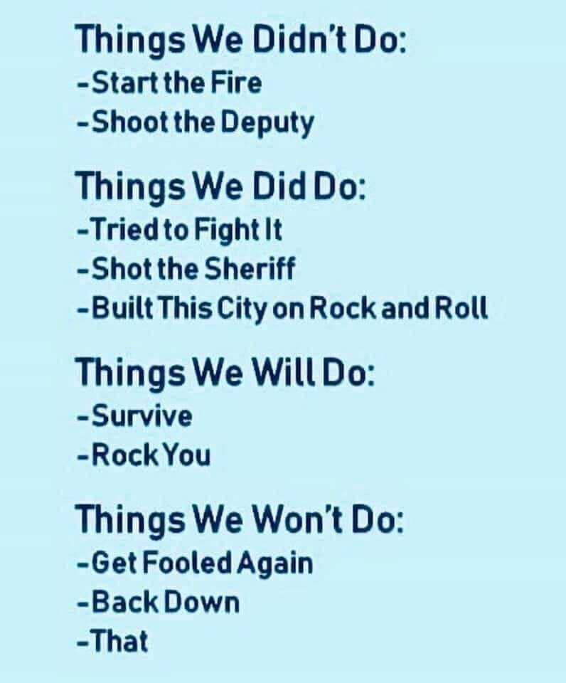 music meme - Text - Things We Didn't Do: -Start the Fire -Shoot the Deputy Things We Did Do: -Tried to Fight It -Shot the Sheriff -Built This City on Rock and Roll Things We Will Do: -Survive -Rock You Things We Won't Do: -Get Fooled Again -Back Down -That