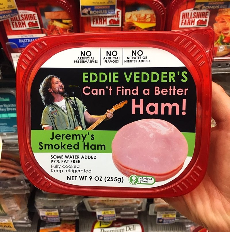music meme - Snack - BONUS OPAY BONUS ILLSHIRE FARM HILLSHIRE FARM NUS FARM PASTRA NO NO NO ARTIFICIAL PRESERVATIVES ARTIFICIAL FLAVORS NITRATES OR NITRITES ADDED EDDIE VEDDER'S Can't Find a Better Ham! Roaster key Breas Jeremy's Smoked Ham SOME WATER ADDED 97% FAT FREE Fully cooked Keep refrigerated NET WT 9 OZ (255g) obvious plant Del TOOII