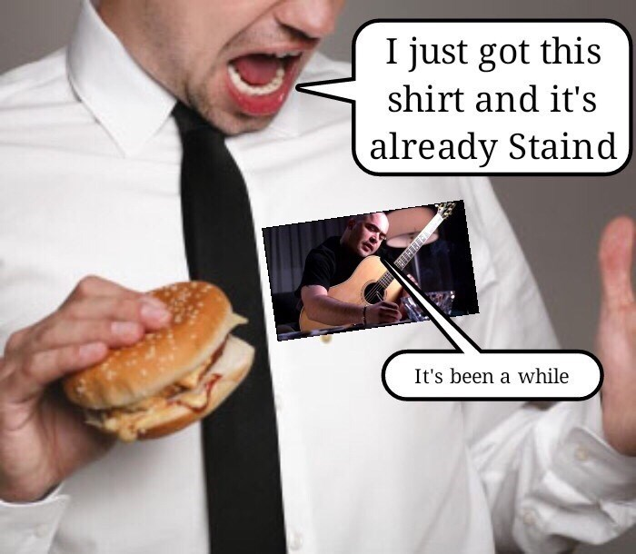 music meme - Food - I just got this shirt and it's already Staind, It's been a while