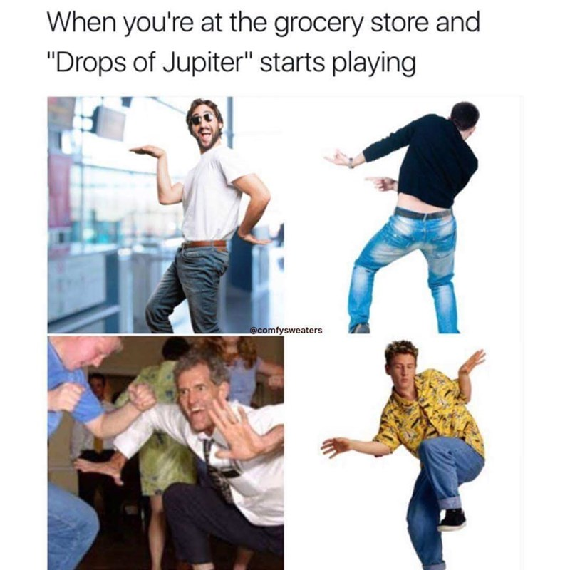 """music meme - Jeans - When you're at the grocery store and """"Drops of Jupiter"""" starts playing @comfysweaters"""