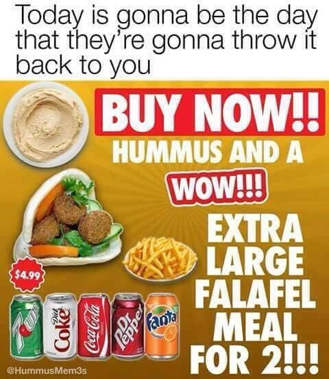 music meme - Food - Today is gonna be the day that they're gonna throw it back to you BUY NOW!! HUMMUS ANDA WOW!!! EXTRA LARGE FALAFEL fant $4.99 MEAL FOR 2!!! @HummusMem3s