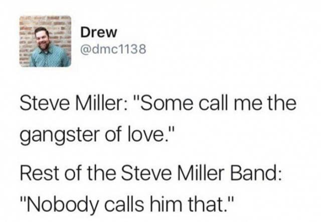 "music meme - Text - Drew @dmc1138 Steve Miller: ""Some call me the gangster of love."" Rest of the Steve Miller Band: ""Nobody calls him that."""