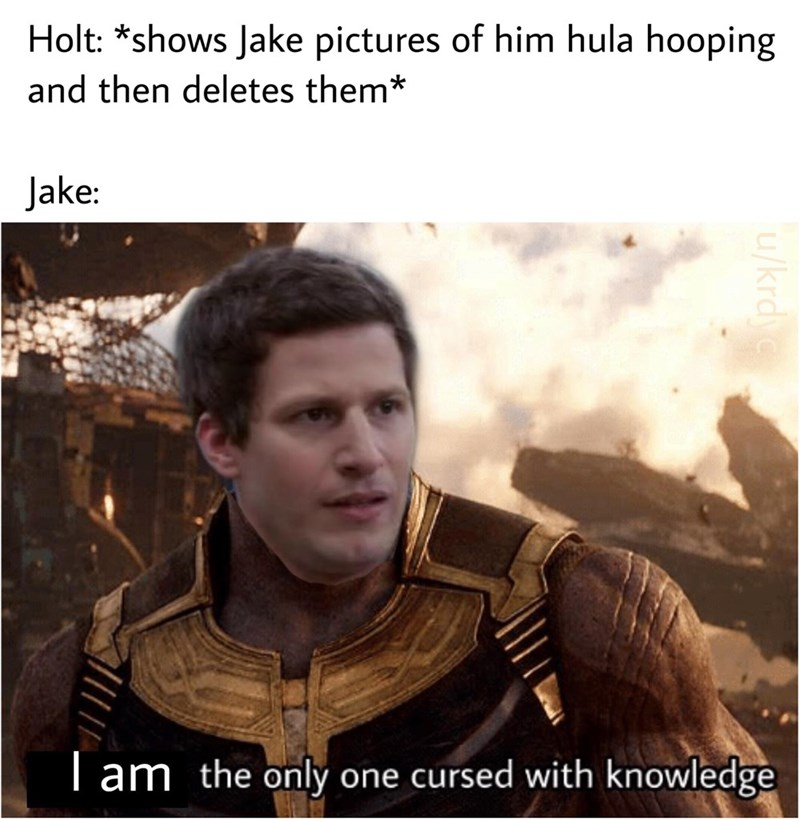 brooklyn 99 meme - Photo caption - Holt: *shows Jake pictures of him hula hooping and then deletes them* Jake: Tam the only one cursed with knowledge u/krdyc