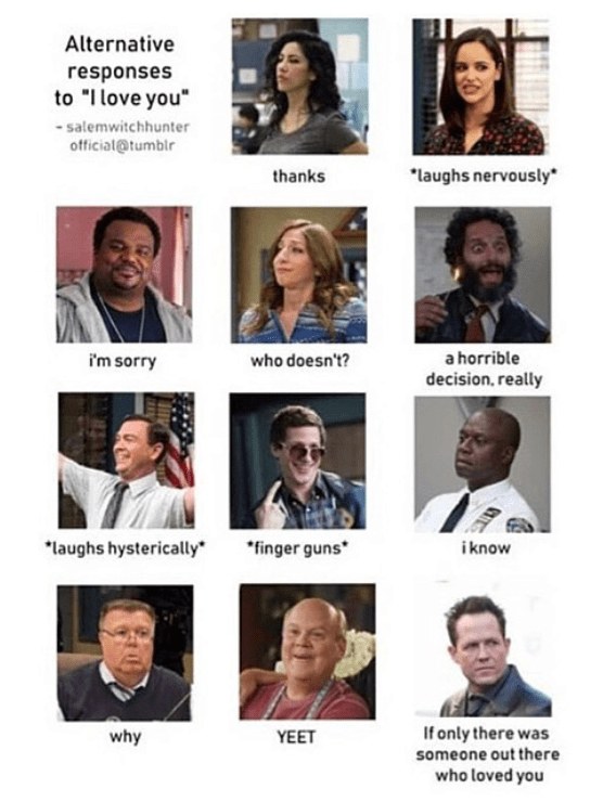 "brooklyn 99 meme - Facial expression - Alternative responses to ""Ilove you"" salemwitchhunter official@tumblr laughs nervously thanks a horrible i'm sorry who doesn't? decision, really ""laughs hysterically ""finger guns* iknow If only there was someone out there why YEET who loved you"